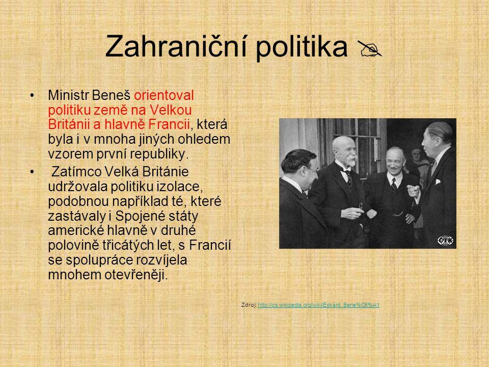 Zahraniční politika  Ministr Beneš orientoval politiku země na Velkou Británii a hlavně Francii, která byla i v mnoha jiných ohledem vzorem první republiky.