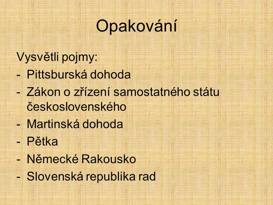 Opakování Vysvětli pojmy: -Pittsburská dohoda -Zákon o zřízení samostatného státu československého -Martinská dohoda -Pětka -Německé Rakousko -Slovenská republika rad