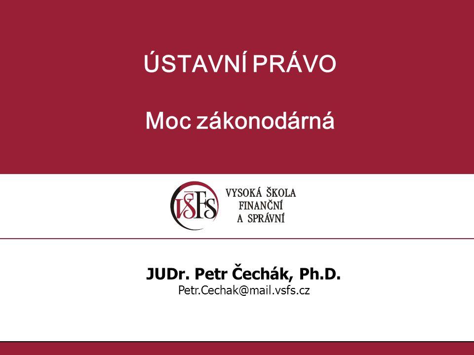 ÚSTAVNÍ PRÁVO Moc zákonodárná JUDr. Petr Čechák, Ph.D. Petr.Cechak@mail.vsfs.cz