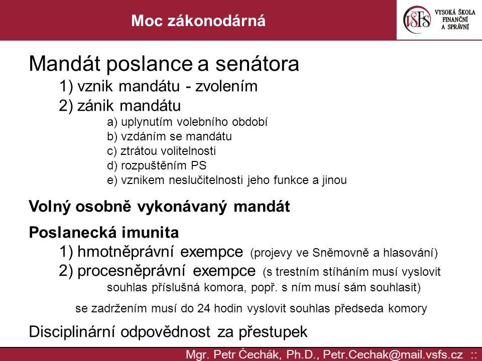 Mgr. Petr Čechák, Ph.D., Petr.Cechak@mail.vsfs.cz :: Moc zákonodárná Mandát poslance a senátora 1) vznik mandátu - zvolením 2) zánik mandátu a) uplynu
