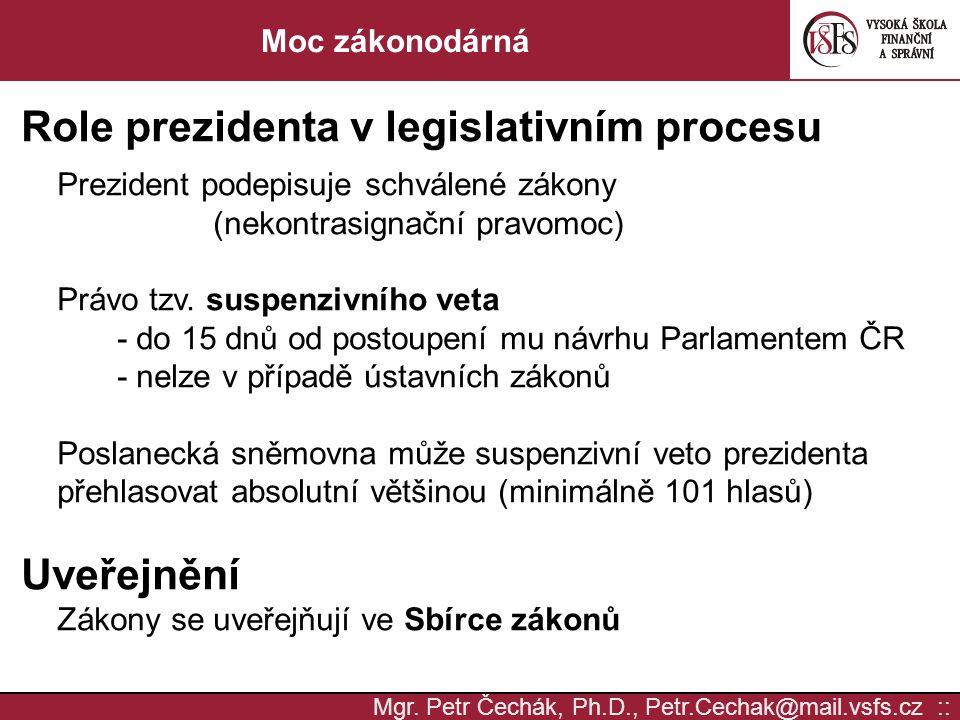 Mgr. Petr Čechák, Ph.D., Petr.Cechak@mail.vsfs.cz :: Moc zákonodárná Role prezidenta v legislativním procesu Prezident podepisuje schválené zákony (ne