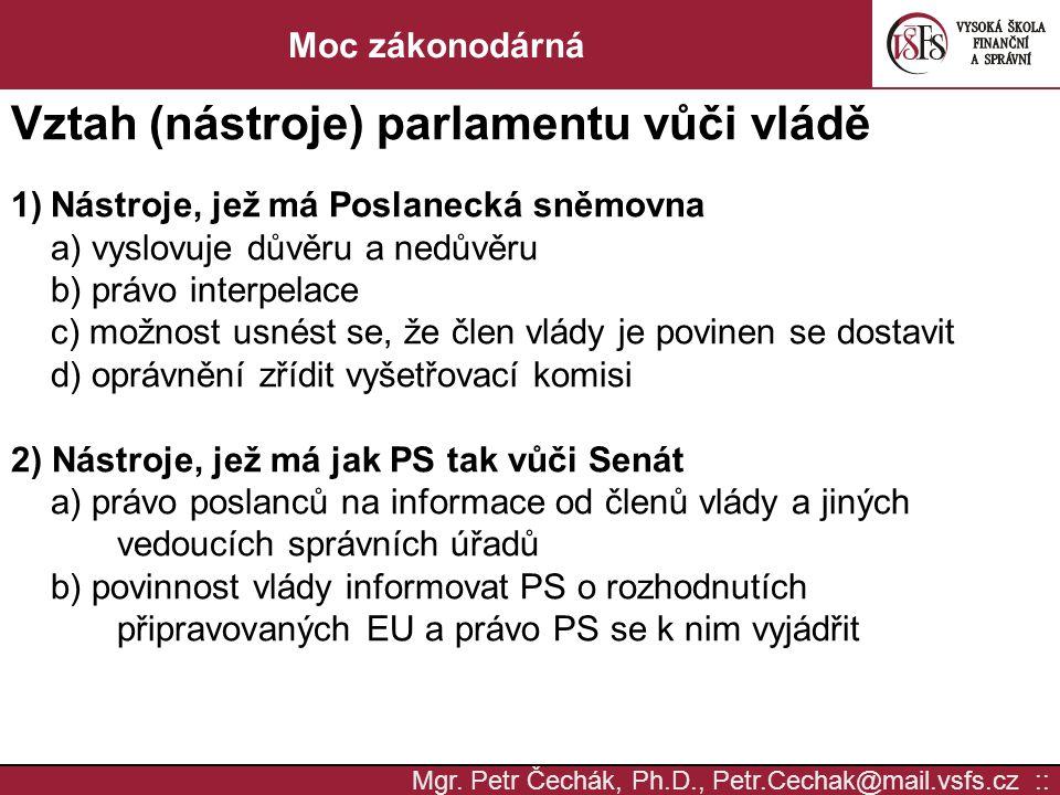 Mgr. Petr Čechák, Ph.D., Petr.Cechak@mail.vsfs.cz :: Moc zákonodárná Vztah (nástroje) parlamentu vůči vládě 1)Nástroje, jež má Poslanecká sněmovna a)