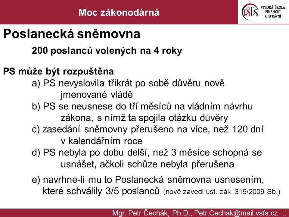 Mgr. Petr Čechák, Ph.D., Petr.Cechak@mail.vsfs.cz :: Moc zákonodárná Poslanecká sněmovna 200 poslanců volených na 4 roky PS může být rozpuštěna a) PS