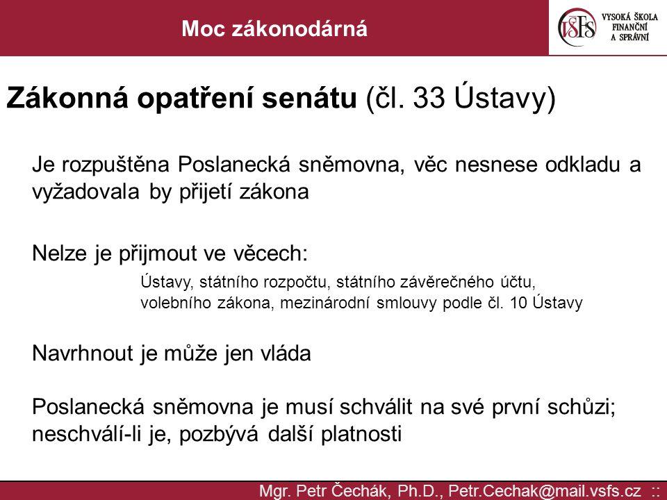 Mgr. Petr Čechák, Ph.D., Petr.Cechak@mail.vsfs.cz :: Moc zákonodárná Zákonná opatření senátu (čl. 33 Ústavy) Je rozpuštěna Poslanecká sněmovna, věc ne
