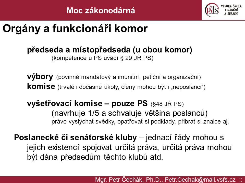 Mgr. Petr Čechák, Ph.D., Petr.Cechak@mail.vsfs.cz :: Moc zákonodárná Orgány a funkcionáři komor předseda a místopředseda (u obou komor) (kompetence u