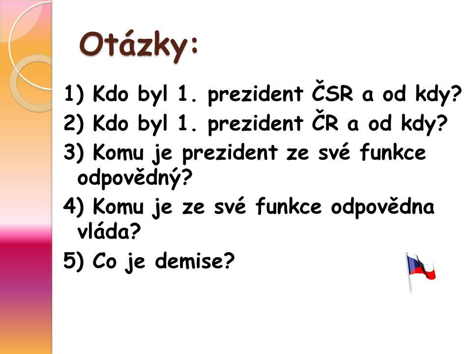 Otázky: 1) Kdo byl 1. prezident ČSR a od kdy? 2) Kdo byl 1. prezident ČR a od kdy? 3) Komu je prezident ze své funkce odpovědný? 4) Komu je ze své fun