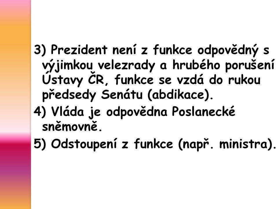 3) Prezident není z funkce odpovědný s výjimkou velezrady a hrubého porušení Ústavy ČR, funkce se vzdá do rukou předsedy Senátu (abdikace). 4) Vláda j