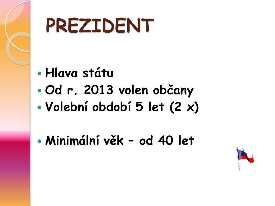 PREZIDENT Hlava státu Od r. 2013 volen občany Volební období 5 let (2 x) Minimální věk – od 40 let