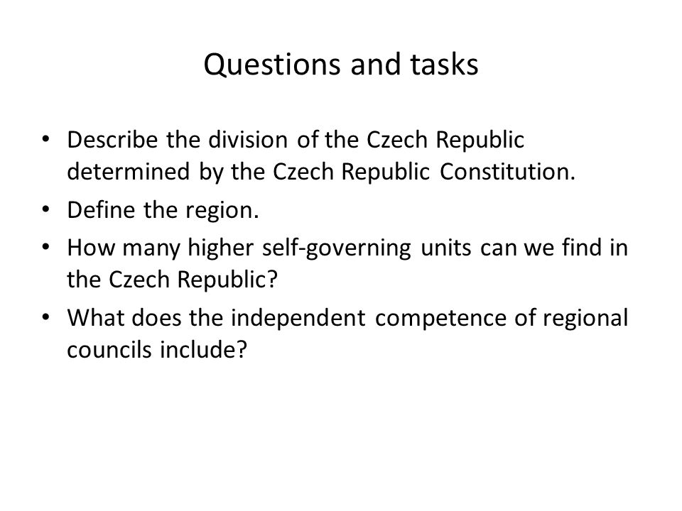 Questions and tasks Describe the division of the Czech Republic determined by the Czech Republic Constitution. Define the region. How many higher self
