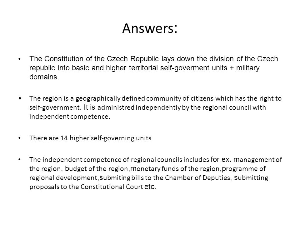 Answers : The Constitution of the Czech Republic lays down the division of the Czech republic into basic and higher territorial self-goverment units +