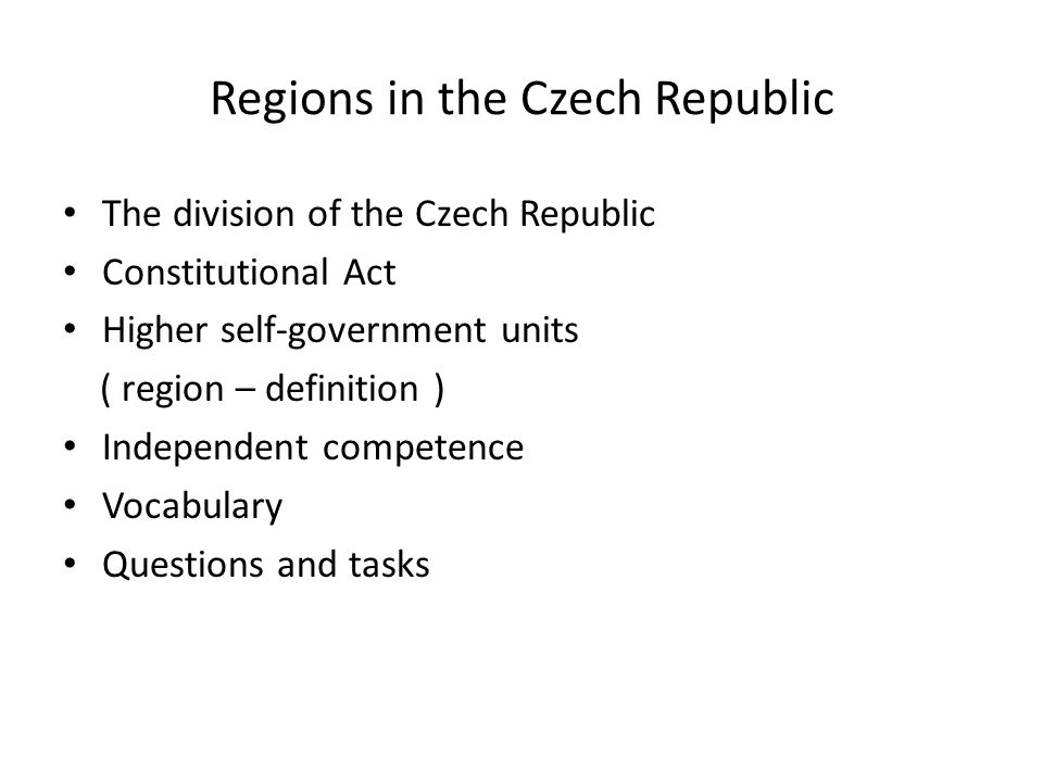 Regions in the Czech Republic The division of the Czech Republic Constitutional Act Higher self-government units ( region – definition ) Independent c