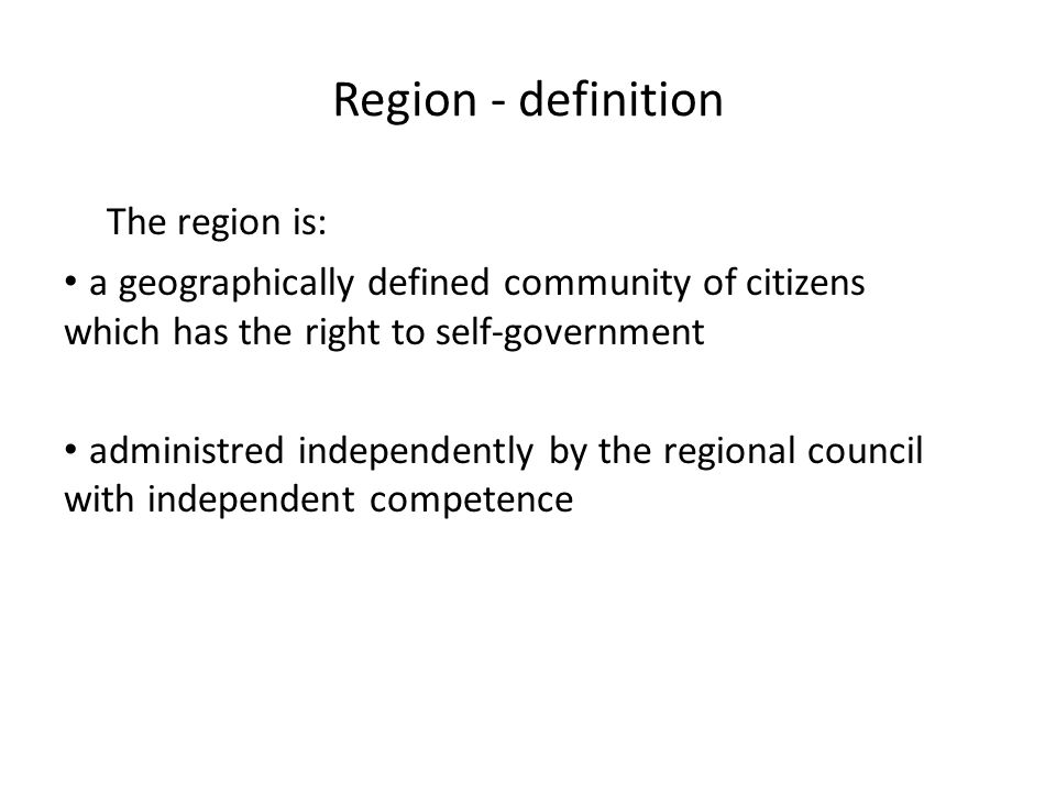 Region - definition The region is: a geographically defined community of citizens which has the right to self-government administred independently by the regional council with independent competence