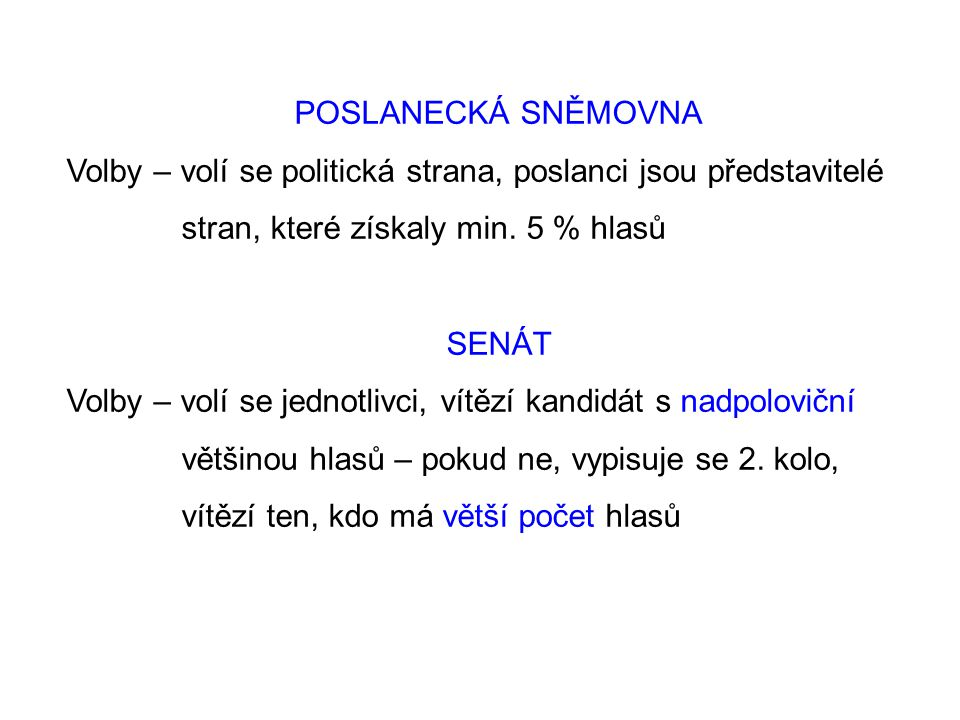 POSLANECKÁ SNĚMOVNA Volby – volí se politická strana, poslanci jsou představitelé stran, které získaly min. 5 % hlasů SENÁT Volby – volí se jednotlivc