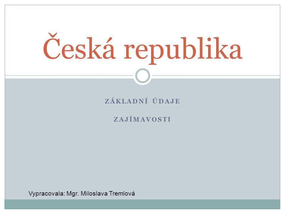 ZÁKLADNÍ ÚDAJE ZAJÍMAVOSTI Česká republika Vypracovala: Mgr. Miloslava Tremlová