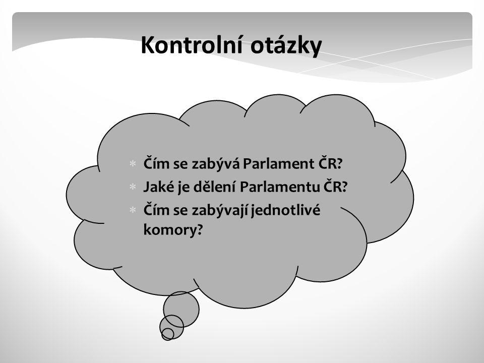 Kontrolní otázky  Čím se zabývá Parlament ČR. Jaké je dělení Parlamentu ČR.