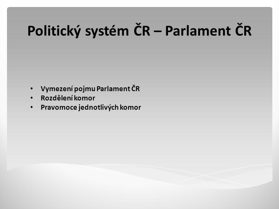 Politický systém ČR – Parlament ČR Vymezení pojmu Parlament ČR Rozdělení komor Pravomoce jednotlivých komor