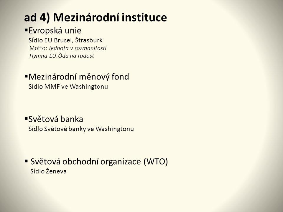 ad 4) Mezinárodní instituce  Evropská unie Sídlo EU Brusel, Štrasburk Motto: Jednota v rozmanitosti Hymna EU:Óda na radost  Mezinárodní měnový fond Sídlo MMF ve Washingtonu  Světová banka Sídlo Světové banky ve Washingtonu  Světová obchodní organizace (WTO) Sídlo Ženeva