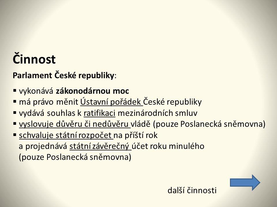 Činnost Parlament České republiky:  vykonává zákonodárnou moc  má právo měnit Ústavní pořádek České republiky  vydává souhlas k ratifikaci mezinárodních smluv  vyslovuje důvěru či nedůvěru vládě (pouze Poslanecká sněmovna)  schvaluje státní rozpočet na příští rok a projednává státní závěrečný účet roku minulého (pouze Poslanecká sněmovna) další činnosti