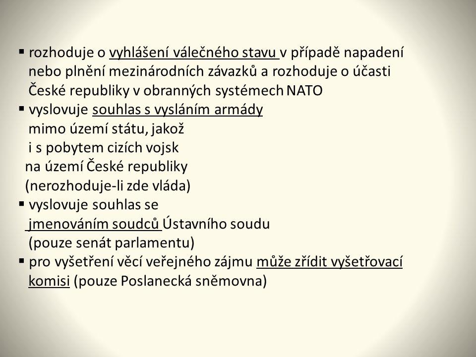  rozhoduje o vyhlášení válečného stavu v případě napadení nebo plnění mezinárodních závazků a rozhoduje o účasti České republiky v obranných systémech NATO  vyslovuje souhlas s vysláním armády mimo území státu, jakož i s pobytem cizích vojsk na území České republiky (nerozhoduje-li zde vláda)  vyslovuje souhlas se jmenováním soudců Ústavního soudu (pouze senát parlamentu)  pro vyšetření věcí veřejného zájmu může zřídit vyšetřovací komisi (pouze Poslanecká sněmovna)