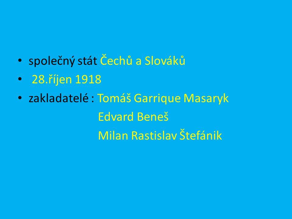společný stát Čechů a Slováků 28.říjen 1918 zakladatelé : Tomáš Garrique Masaryk Edvard Beneš Milan Rastislav Štefánik