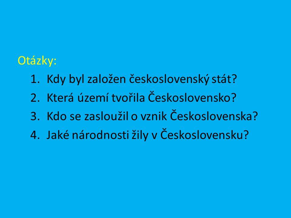 Otázky: 1.Kdy byl založen československý stát? 2.Která území tvořila Československo? 3.Kdo se zasloužil o vznik Československa? 4.Jaké národnosti žily