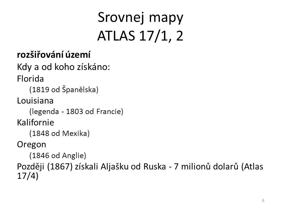 Srovnej mapy ATLAS 17/1, 2 rozšiřování území Kdy a od koho získáno: Florida (1819 od Španělska) Louisiana (legenda - 1803 od Francie) Kalifornie (1848 od Mexika) Oregon (1846 od Anglie) Později (1867) získali Aljašku od Ruska - 7 milionů dolarů (Atlas 17/4) 6