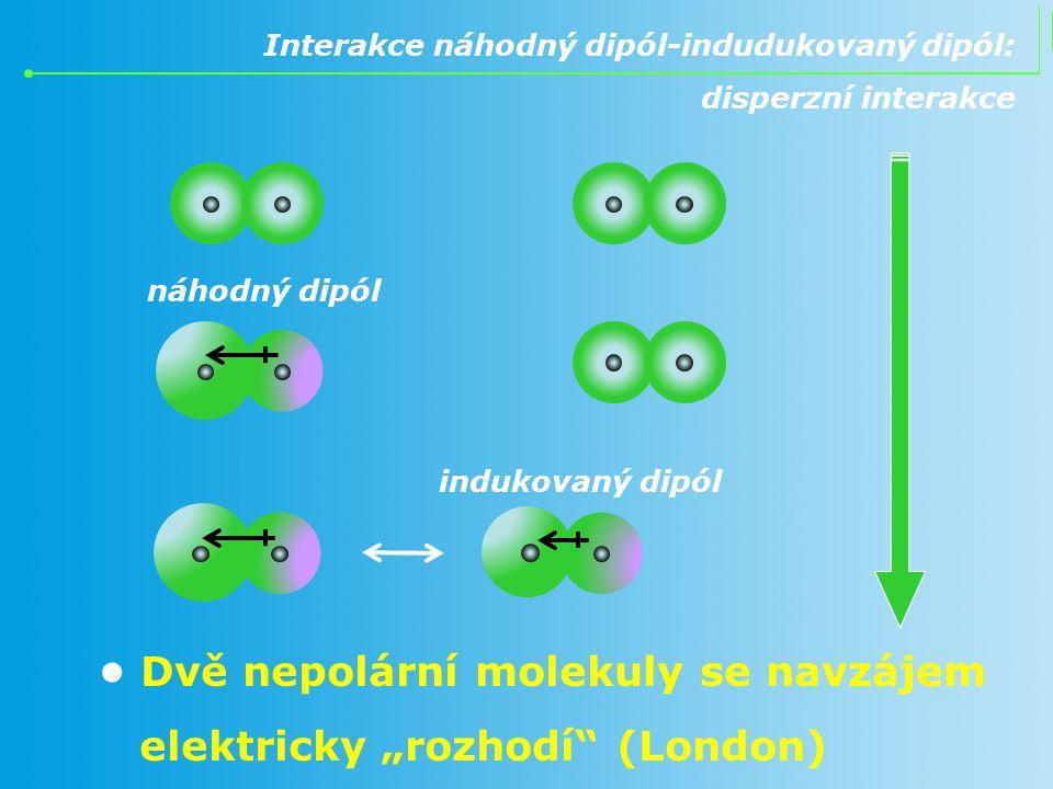 """Interakce náhodný dipól-indudukovaný dipól: disperzní interakce Dvě nepolární molekuly se navzájem elektricky """"rozhodí"""" (London) náhodný dipól indukov"""