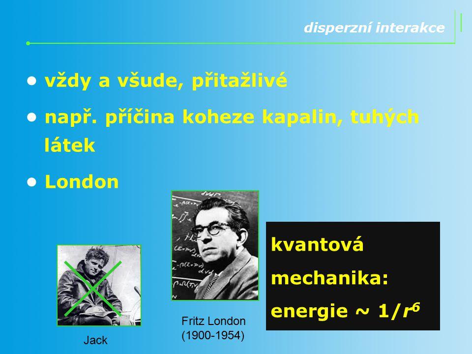 disperzní interakce vždy a všude, přitažlivé např. příčina koheze kapalin, tuhých látek London kvantová mechanika: energie ~ 1/r 6 Jack Fritz London (