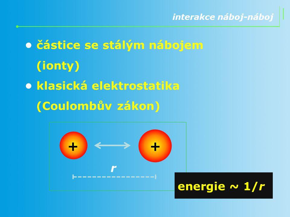interakce náboj-dipól jedna částice se stálým nábojem (ion) a druhá bez náboje, ale elektricky nevyvážená (polární) klasická elektrostatika r + energie ~ 1/r 2 (+)(+) (–)