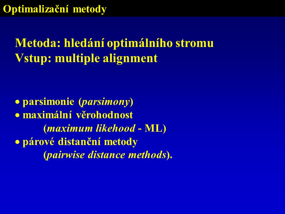 Optimalizační metody Metoda: hledání optimálního stromu Vstup: multiple alignment  parsimonie (parsimony)  maximální věrohodnost (maximum likehood - ML)  párové distanční metody (pairwise distance methods).