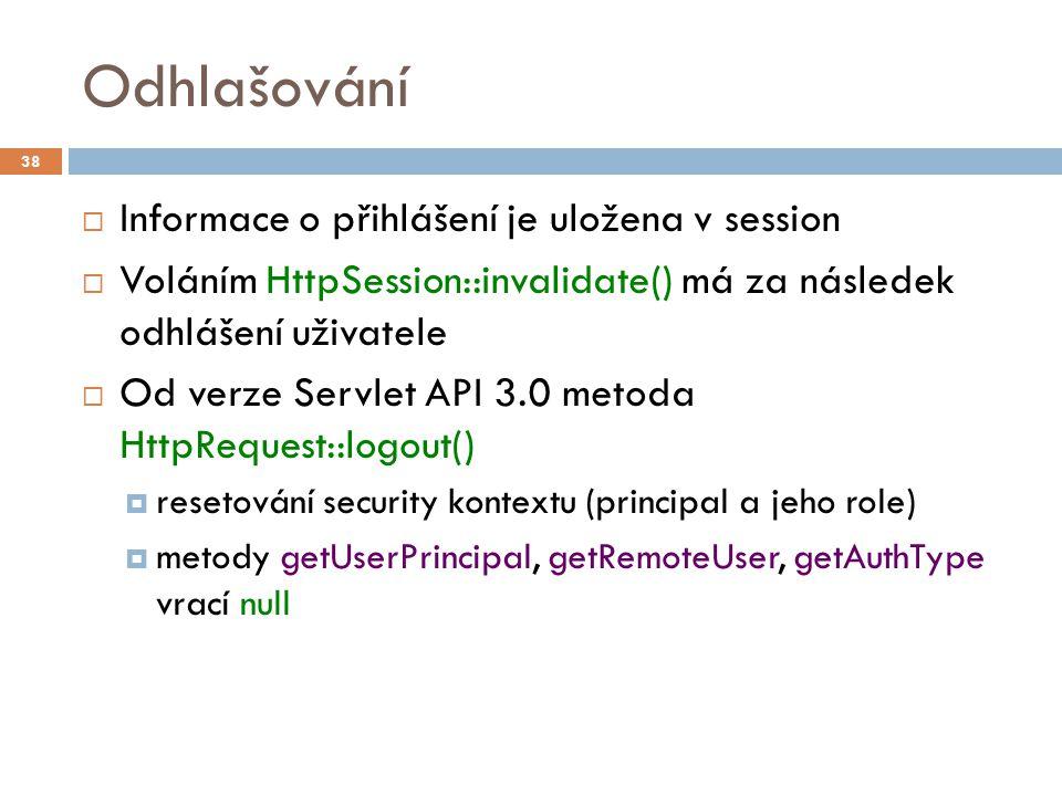 Odhlašování  Informace o přihlášení je uložena v session  Voláním HttpSession::invalidate() má za následek odhlášení uživatele  Od verze Servlet AP