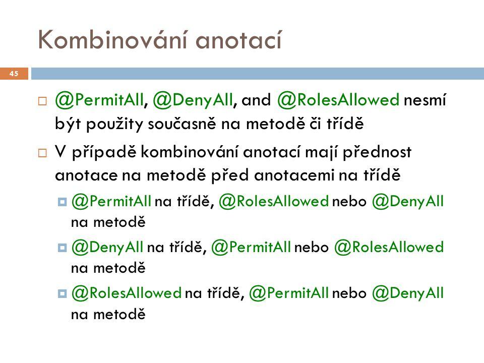 Kombinování anotací  @PermitAll, @DenyAll, and @RolesAllowed nesmí být použity současně na metodě či třídě  V případě kombinování anotací mají předn
