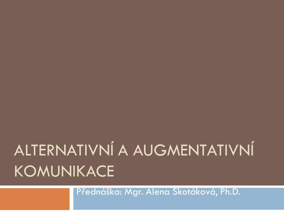 ALTERNATIVNÍ A AUGMENTATIVNÍ KOMUNIKACE Přednáška: Mgr. Alena Skotáková, Ph.D.