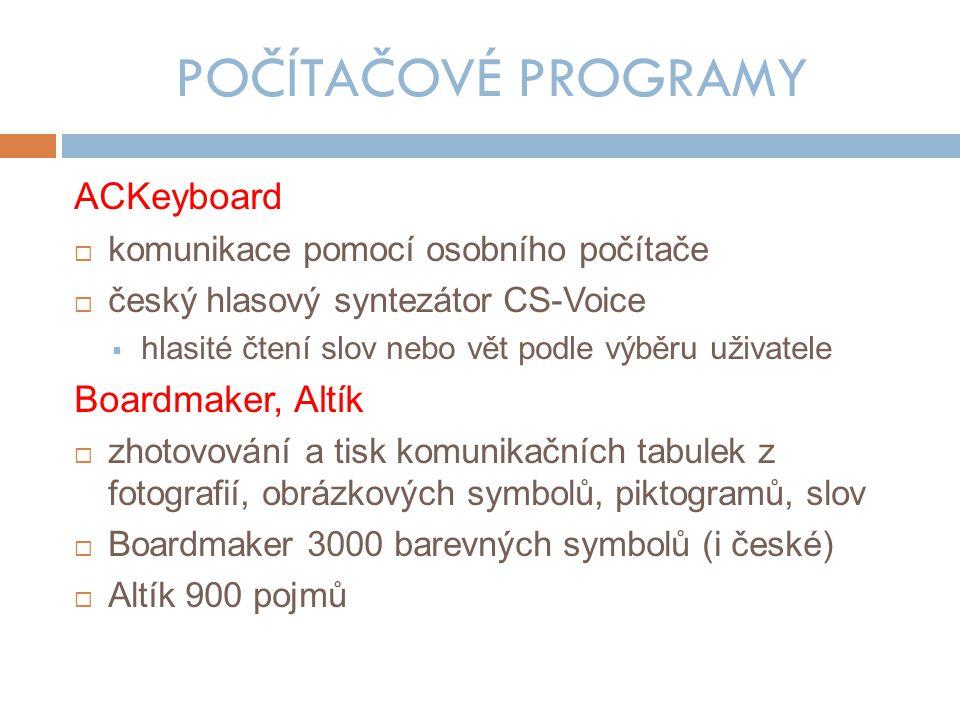 POČÍTAČOVÉ PROGRAMY ACKeyboard  komunikace pomocí osobního počítače  český hlasový syntezátor CS-Voice  hlasité čtení slov nebo vět podle výběru uživatele Boardmaker, Altík  zhotovování a tisk komunikačních tabulek z fotografií, obrázkových symbolů, piktogramů, slov  Boardmaker 3000 barevných symbolů (i české)  Altík 900 pojmů