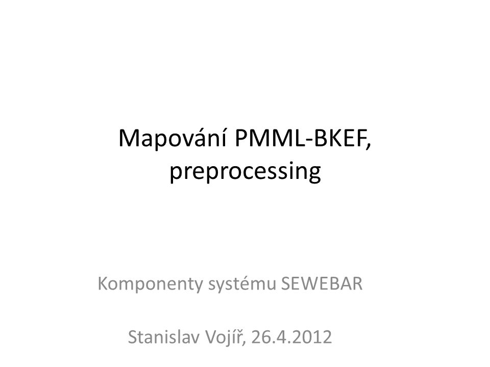 Mapování PMML-BKEF, preprocessing Komponenty systému SEWEBAR Stanislav Vojíř, 26.4.2012