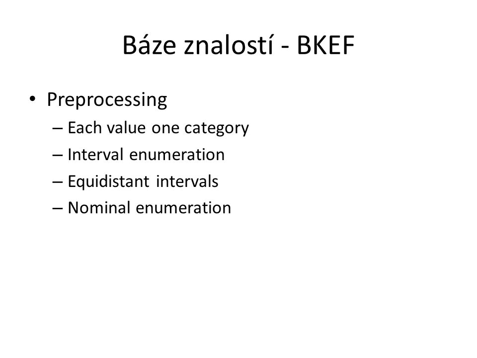 Báze znalostí - BKEF Preprocessing – Each value one category – Interval enumeration – Equidistant intervals – Nominal enumeration