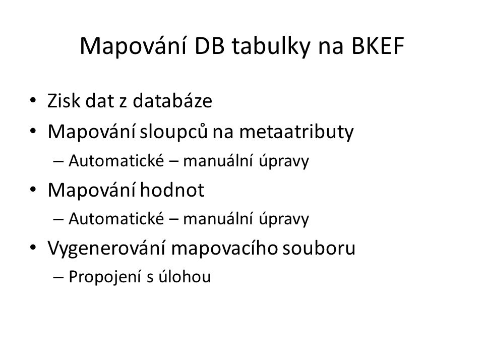 Mapování DB tabulky na BKEF Zisk dat z databáze Mapování sloupců na metaatributy – Automatické – manuální úpravy Mapování hodnot – Automatické – manuální úpravy Vygenerování mapovacího souboru – Propojení s úlohou