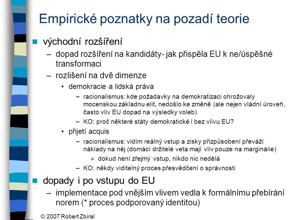 © 2007 Robert Zbíral Empirické poznatky na pozadí teorie východní rozšíření –dopad rozšíření na kandidáty- jak přispěla EU k ne/úspěšné transformaci –rozlišení na dvě dimenze demokracie a lidská práva –racionalismus: kde požadavky na demokratizaci ohrožovaly mocenskou základnu elit, nedošlo ke změně (ale nejen vládní úroveň, často vliv EU dopad na výsledky voleb) –KO: proč některé státy demokratické i bez vlivu EU.