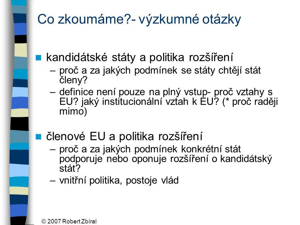 © 2007 Robert Zbíral Co zkoumáme - výzkumné otázky kandidátské státy a politika rozšíření –proč a za jakých podmínek se státy chtějí stát členy.