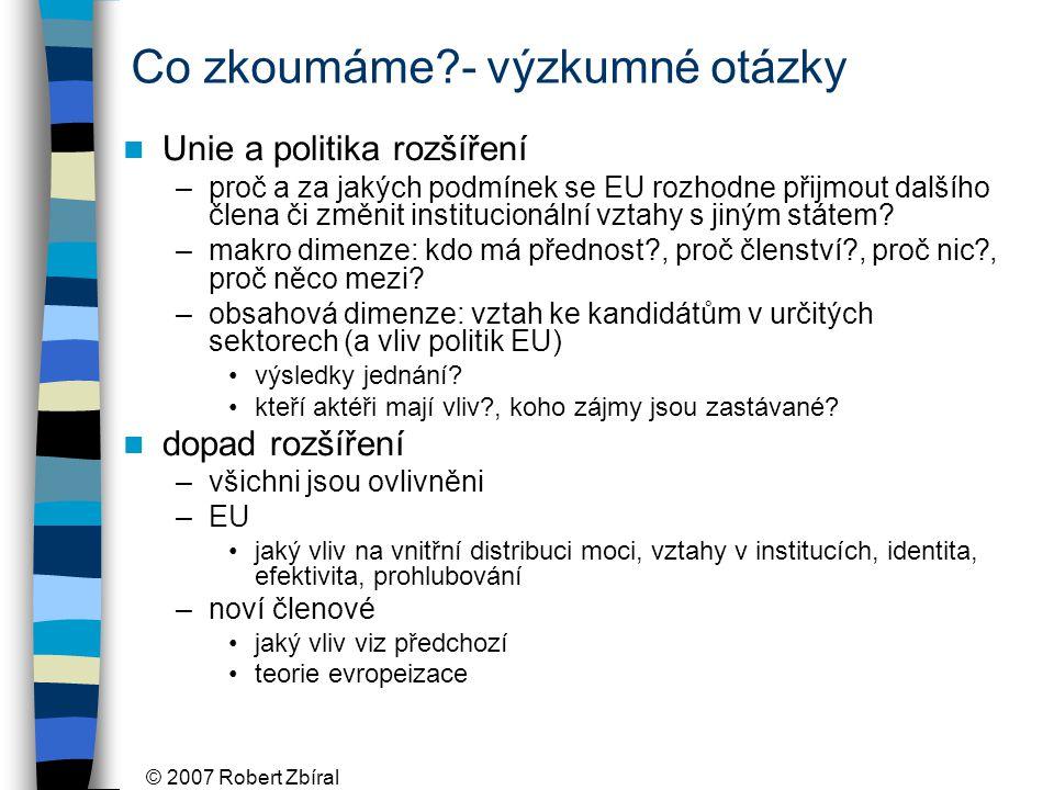 © 2007 Robert Zbíral Co zkoumáme - výzkumné otázky Unie a politika rozšíření –proč a za jakých podmínek se EU rozhodne přijmout dalšího člena či změnit institucionální vztahy s jiným státem.