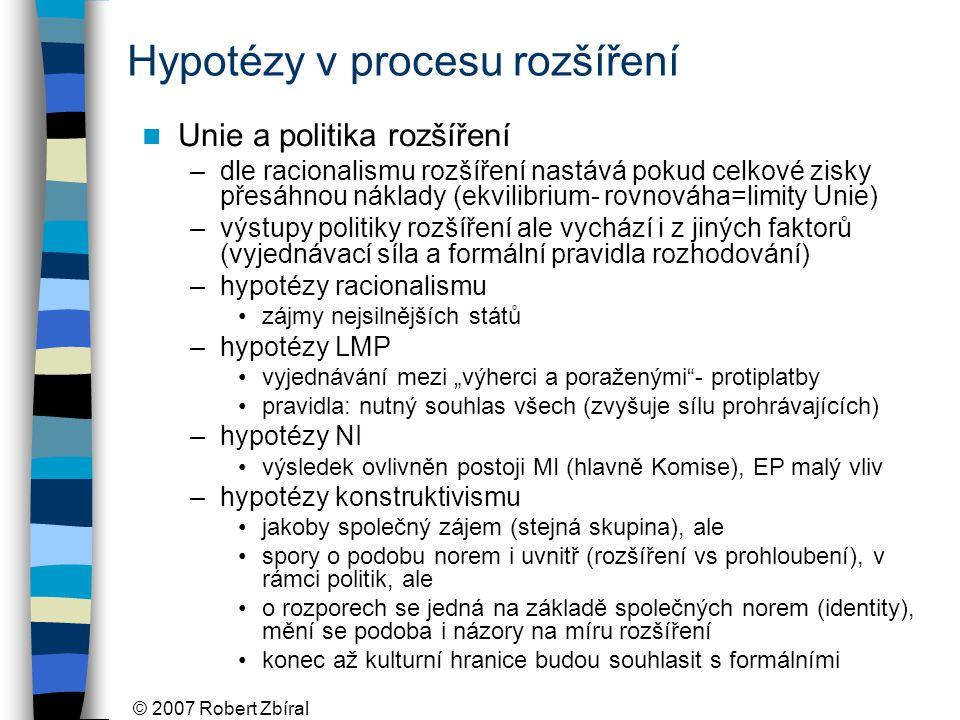 """© 2007 Robert Zbíral Hypotézy v procesu rozšíření Unie a politika rozšíření –dle racionalismu rozšíření nastává pokud celkové zisky přesáhnou náklady (ekvilibrium- rovnováha=limity Unie) –výstupy politiky rozšíření ale vychází i z jiných faktorů (vyjednávací síla a formální pravidla rozhodování) –hypotézy racionalismu zájmy nejsilnějších států –hypotézy LMP vyjednávání mezi """"výherci a poraženými - protiplatby pravidla: nutný souhlas všech (zvyšuje sílu prohrávajících) –hypotézy NI výsledek ovlivněn postoji MI (hlavně Komise), EP malý vliv –hypotézy konstruktivismu jakoby společný zájem (stejná skupina), ale spory o podobu norem i uvnitř (rozšíření vs prohloubení), v rámci politik, ale o rozporech se jedná na základě společných norem (identity), mění se podoba i názory na míru rozšíření konec až kulturní hranice budou souhlasit s formálními"""