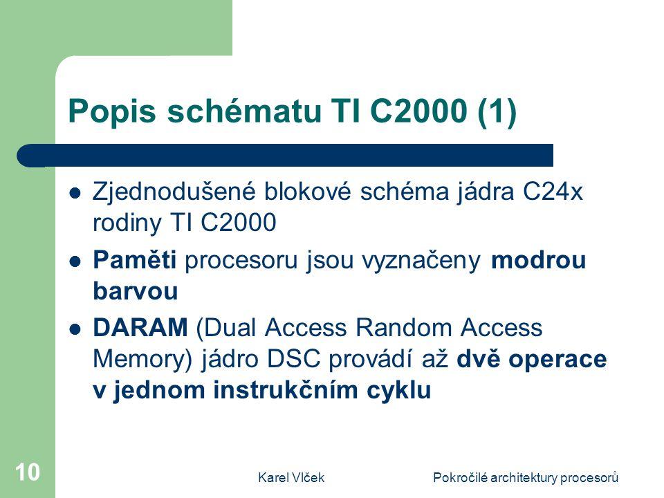Karel VlčekPokročilé architektury procesorů 10 Popis schématu TI C2000 (1) Zjednodušené blokové schéma jádra C24x rodiny TI C2000 Paměti procesoru jsou vyznačeny modrou barvou DARAM (Dual Access Random Access Memory) jádro DSC provádí až dvě operace v jednom instrukčním cyklu
