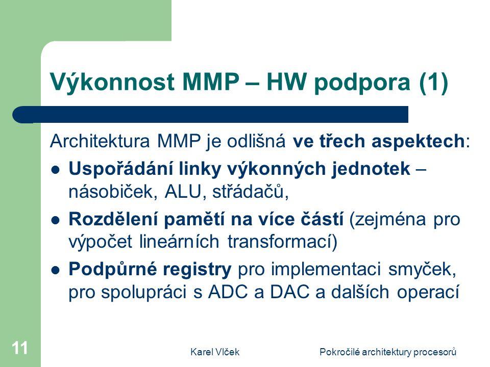 Karel VlčekPokročilé architektury procesorů 11 Výkonnost MMP – HW podpora (1) Architektura MMP je odlišná ve třech aspektech: Uspořádání linky výkonných jednotek – násobiček, ALU, střádačů, Rozdělení pamětí na více částí (zejména pro výpočet lineárních transformací) Podpůrné registry pro implementaci smyček, pro spolupráci s ADC a DAC a dalších operací