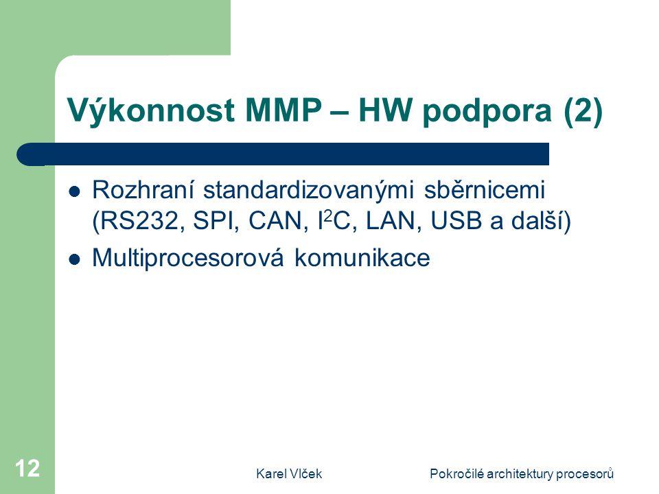 Karel VlčekPokročilé architektury procesorů 12 Výkonnost MMP – HW podpora (2) Rozhraní standardizovanými sběrnicemi (RS232, SPI, CAN, I 2 C, LAN, USB a další) Multiprocesorová komunikace