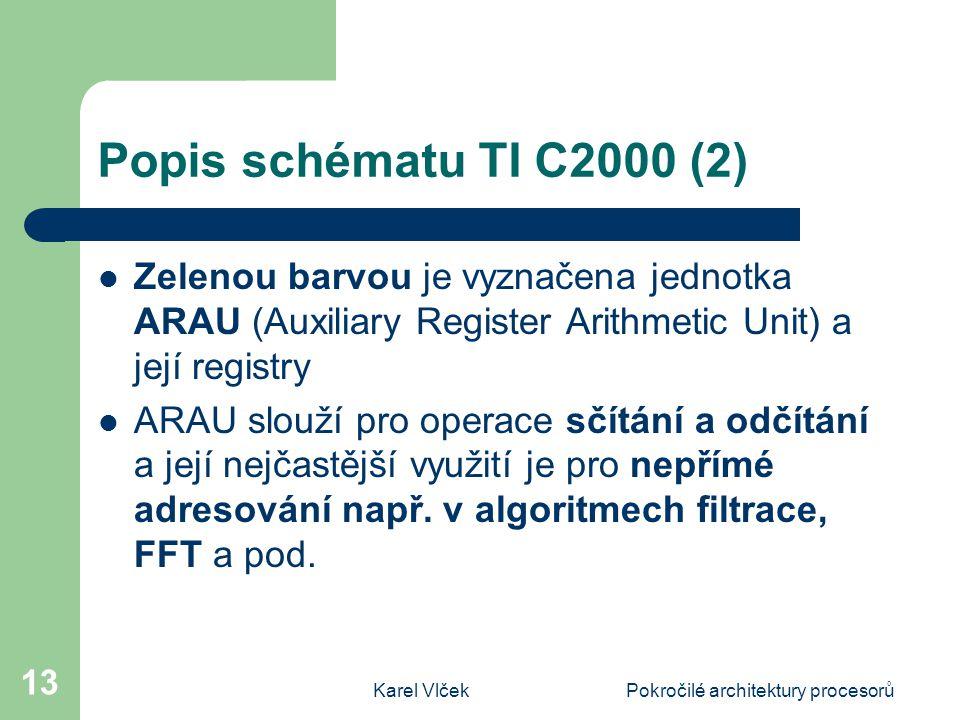 Karel VlčekPokročilé architektury procesorů 13 Popis schématu TI C2000 (2) Zelenou barvou je vyznačena jednotka ARAU (Auxiliary Register Arithmetic Unit) a její registry ARAU slouží pro operace sčítání a odčítání a její nejčastější využití je pro nepřímé adresování např.