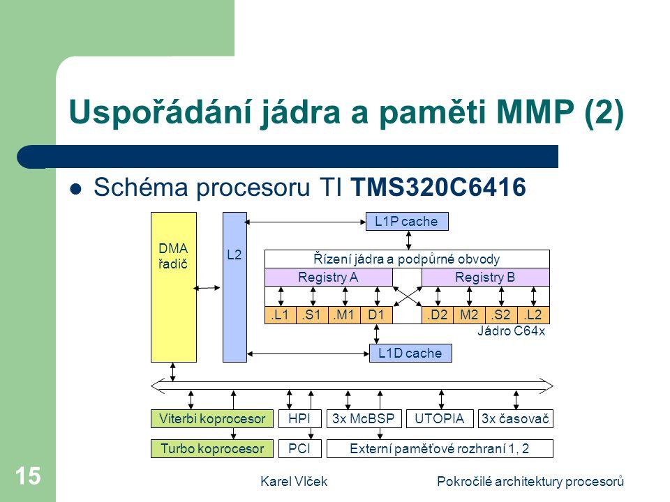 Karel VlčekPokročilé architektury procesorů 15 Uspořádání jádra a paměti MMP (2) Schéma procesoru TI TMS320C6416 Registry A L1D cache Registry B.L1.S1.M1.