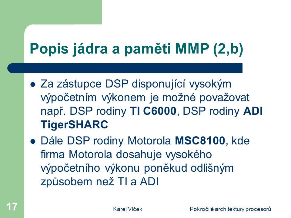 Karel VlčekPokročilé architektury procesorů 17 Popis jádra a paměti MMP (2,b) Za zástupce DSP disponující vysokým výpočetním výkonem je možné považovat např.