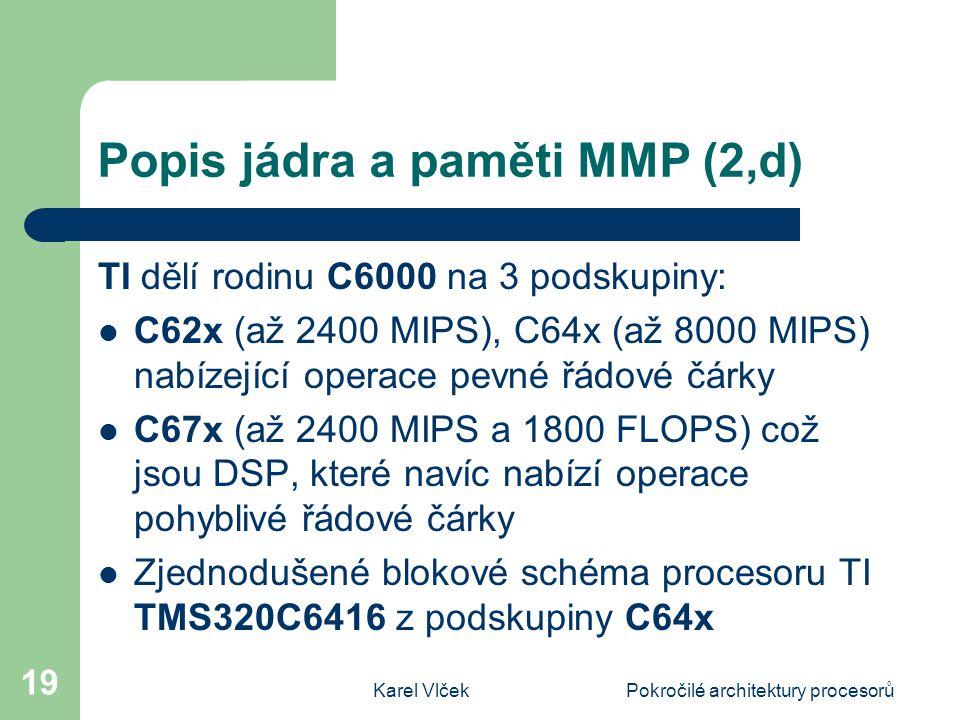 Karel VlčekPokročilé architektury procesorů 19 Popis jádra a paměti MMP (2,d) TI dělí rodinu C6000 na 3 podskupiny: C62x (až 2400 MIPS), C64x (až 8000 MIPS) nabízející operace pevné řádové čárky C67x (až 2400 MIPS a 1800 FLOPS) což jsou DSP, které navíc nabízí operace pohyblivé řádové čárky Zjednodušené blokové schéma procesoru TI TMS320C6416 z podskupiny C64x