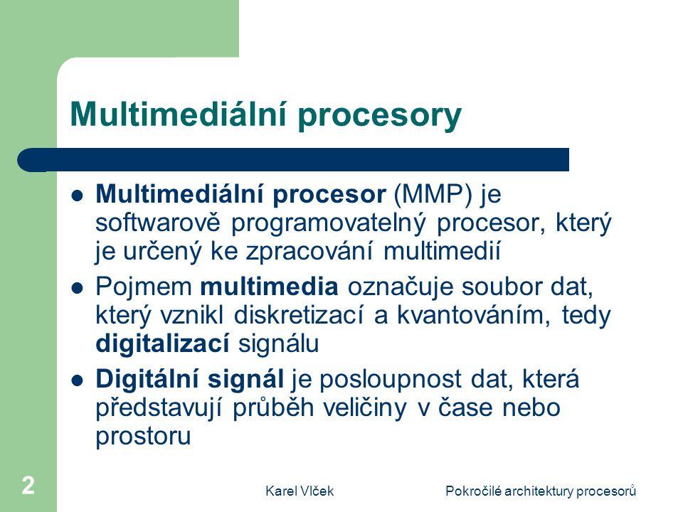 Karel VlčekPokročilé architektury procesorů 2 Multimediální procesory Multimediální procesor (MMP) je softwarově programovatelný procesor, který je určený ke zpracování multimedií Pojmem multimedia označuje soubor dat, který vznikl diskretizací a kvantováním, tedy digitalizací signálu Digitální signál je posloupnost dat, která představují průběh veličiny v čase nebo prostoru