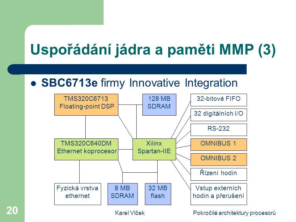 Karel VlčekPokročilé architektury procesorů 20 Uspořádání jádra a paměti MMP (3) SBC6713e firmy Innovative Integration TMS320C6713 Floating-point DSP 128 MB SDRAM Xilinx Spartan-IIE 32 digitálních I/O RS-232 OMNIBUS 1 OMNIBUS 2 TMS320C640DM Ethernet koprocesor Fyzická vrstva ethernet 8 MB SDRAM 32 MB flash 32-bitové FIFO Vstup externích hodin a přerušení Řízení hodin
